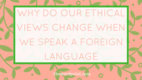 Press logo why do our ethical views change when we speak a foreign language