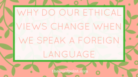 Post preview why do our ethical views change when we speak a foreign language